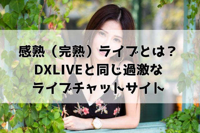 感熟(完熟)ライブとは?DXLIVEと同じ過激なライブチャットサイト